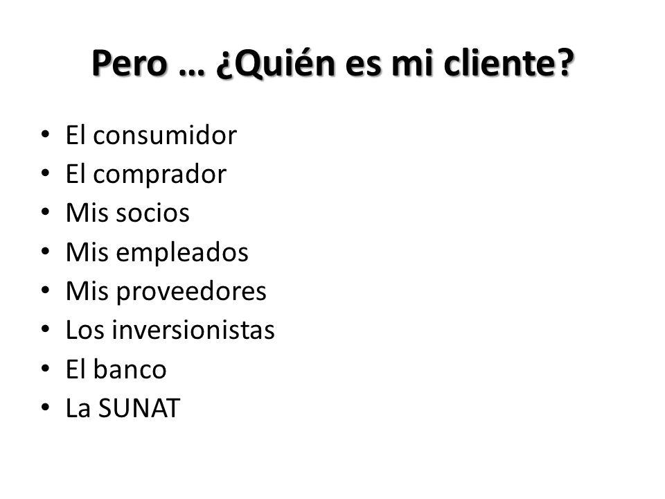 Pero … ¿Quién es mi cliente? El consumidor El comprador Mis socios Mis empleados Mis proveedores Los inversionistas El banco La SUNAT