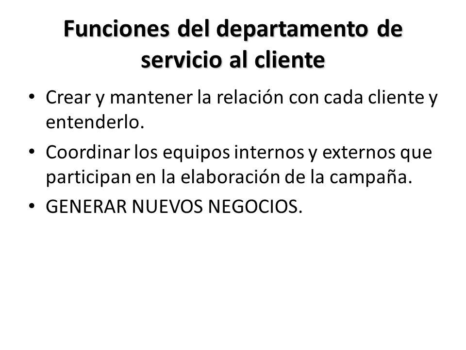 Funciones del departamento de servicio al cliente Crear y mantener la relación con cada cliente y entenderlo. Coordinar los equipos internos y externo