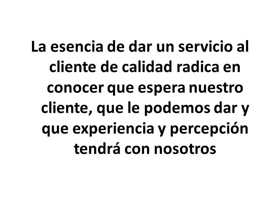 La esencia de dar un servicio al cliente de calidad radica en conocer que espera nuestro cliente, que le podemos dar y que experiencia y percepción te