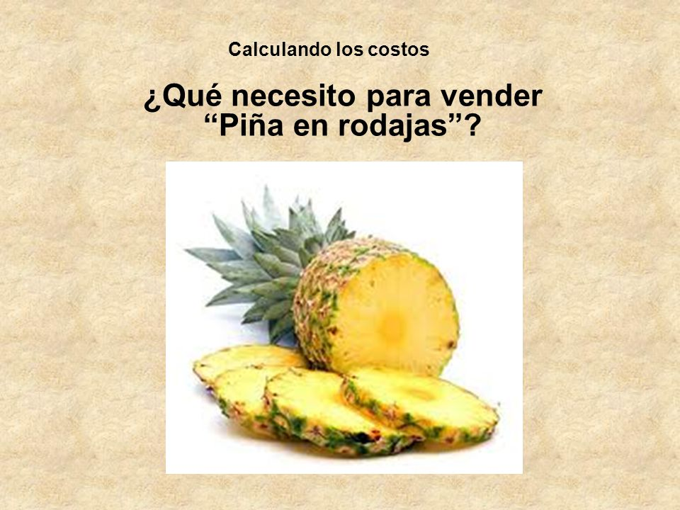 Calculando los costos ¿Qué necesito para vender Piña en rodajas?