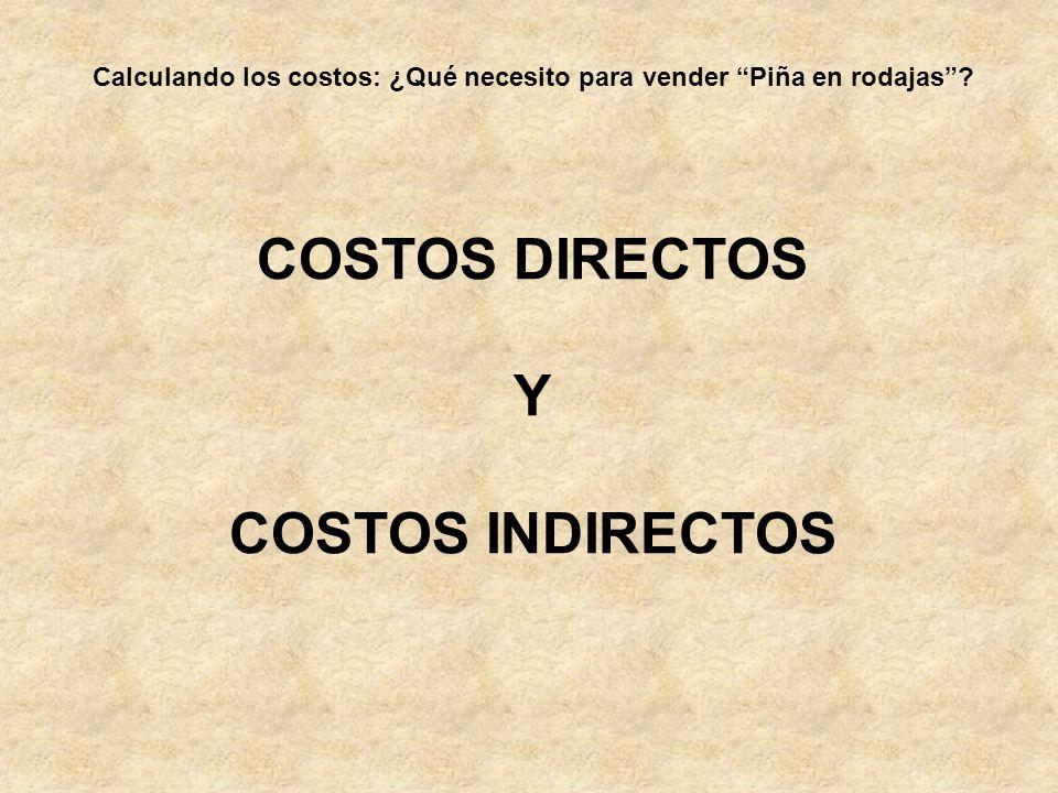 Calculando los costos: ¿Qué necesito para vender Piña en rodajas? COSTOS DIRECTOS Y COSTOS INDIRECTOS