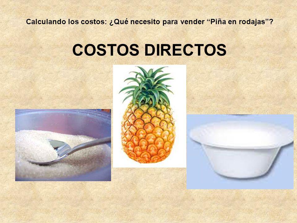 COSTOS DIRECTOS Calculando los costos: ¿Qué necesito para vender Piña en rodajas?