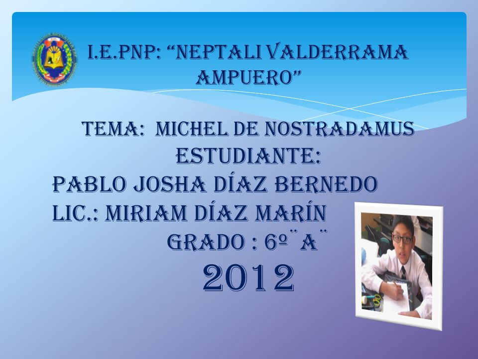 I.E.PNP: Neptali Valderrama Ampuero TEMA: MICHEL de NOSTRADAMUS ESTUDIANTE: Pablo Josha Díaz Bernedo Lic.: MIRIAm DíAZ MARíN Grado : 6º¨A¨ 2012