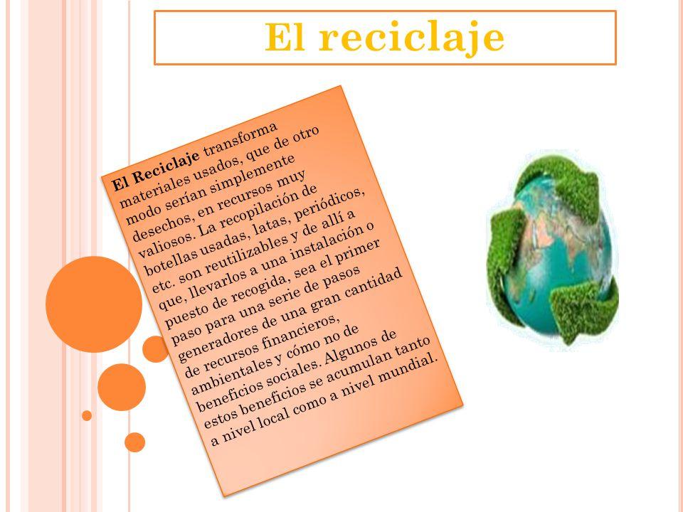El reciclaje El Reciclaje transforma materiales usados, que de otro modo serían simplemente desechos, en recursos muy valiosos. La recopilación de bot