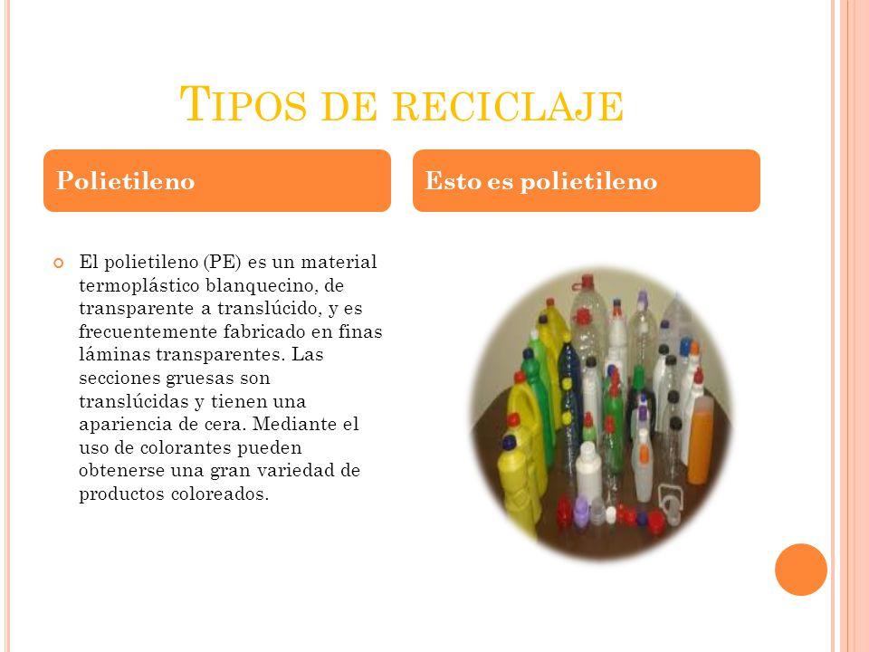 T IPOS DE RECICLAJE El polietileno (PE) es un material termoplástico blanquecino, de transparente a translúcido, y es frecuentemente fabricado en fina