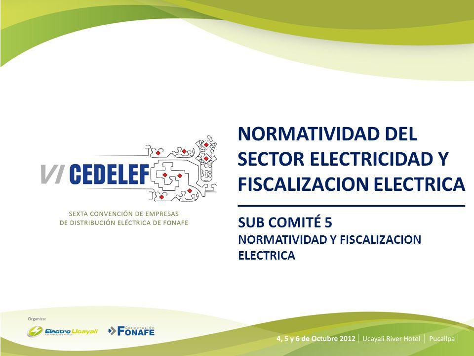 NORMATIVIDAD DEL SECTOR ELECTRICIDAD Y FISCALIZACION ELECTRICA SUB COMITÉ 5 NORMATIVIDAD Y FISCALIZACION ELECTRICA