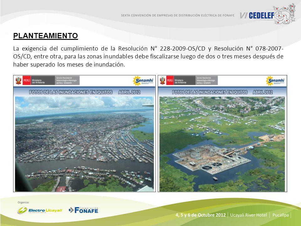 PLANTEAMIENTO La exigencia del cumplimiento de la Resolución N° 228-2009-OS/CD y Resolución N° 078-2007- OS/CD, entre otra, para las zonas inundables