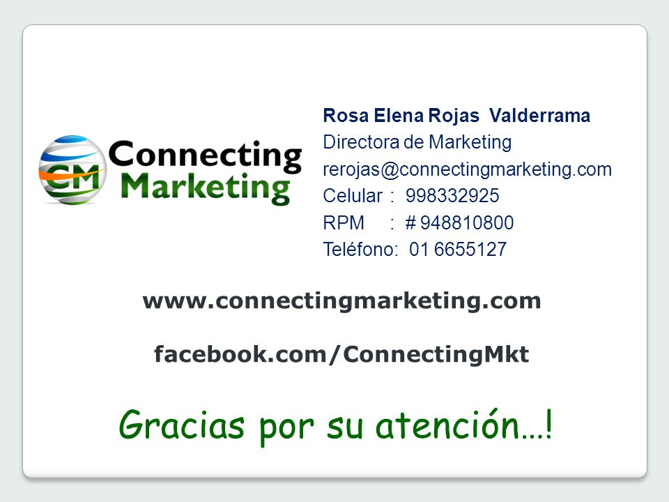 Rosa Elena Rojas Valderrama Directora de Marketing rerojas@connectingmarketing.com Celular : 998332925 RPM: # 948810800 Teléfono: 01 6655127 Gracias p