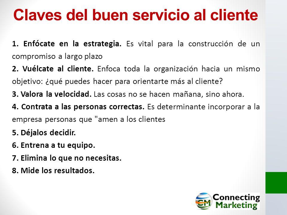 Claves del buen servicio al cliente 1. Enfócate en la estrategia. Es vital para la construcción de un compromiso a largo plazo 2. Vuélcate al cliente.