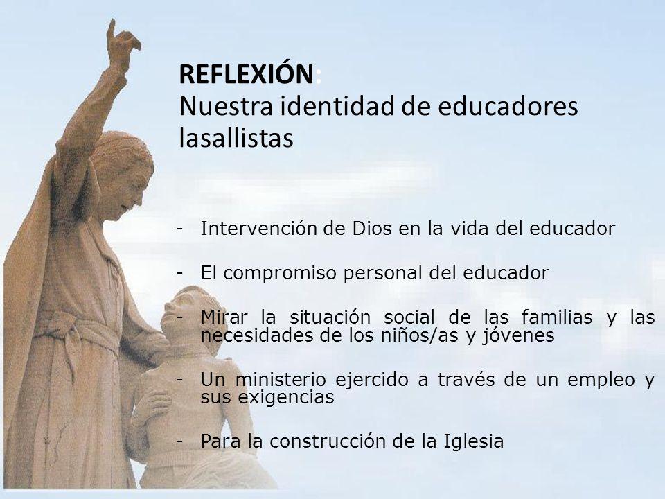 REFLEXIÓN: Nuestra identidad de educadores lasallistas -Intervención de Dios en la vida del educador -El compromiso personal del educador -Mirar la situación social de las familias y las necesidades de los niños/as y jóvenes -Un ministerio ejercido a través de un empleo y sus exigencias -Para la construcción de la Iglesia