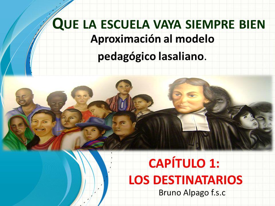 Q UE LA ESCUELA VAYA SIEMPRE BIEN Aproximación al modelo pedagógico lasaliano. CAPÍTULO 1: LOS DESTINATARIOS Bruno Alpago f.s.c
