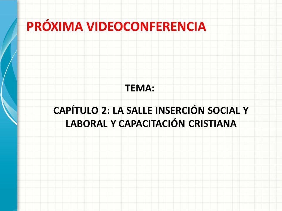 PRÓXIMA VIDEOCONFERENCIA CAPÍTULO 2: LA SALLE INSERCIÓN SOCIAL Y LABORAL Y CAPACITACIÓN CRISTIANA TEMA: