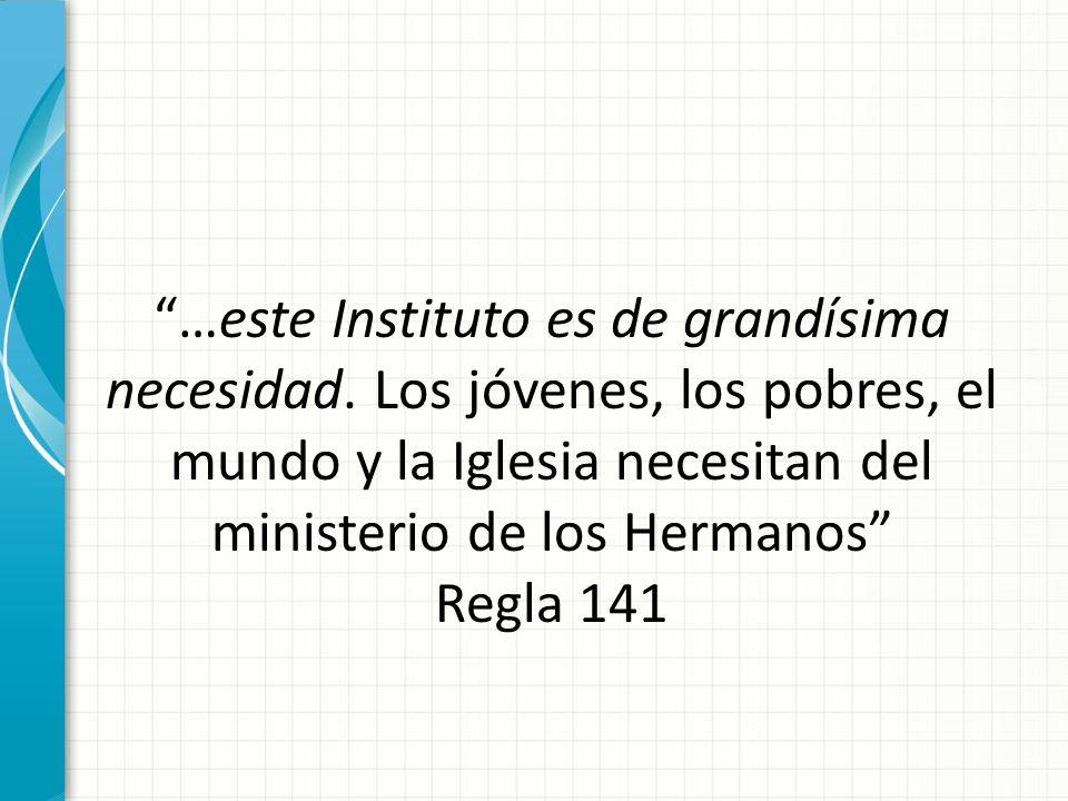 …este Instituto es de grandísima necesidad. Los jóvenes, los pobres, el mundo y la Iglesia necesitan del ministerio de los Hermanos Regla 141