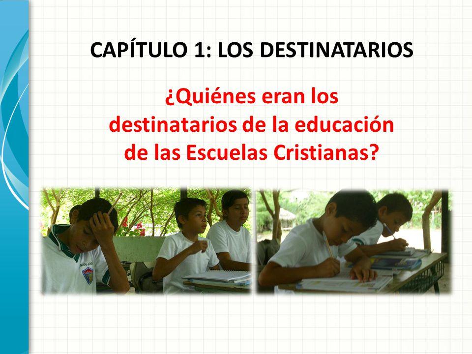 CAPÍTULO 1: LOS DESTINATARIOS ¿Quiénes eran los destinatarios de la educación de las Escuelas Cristianas?