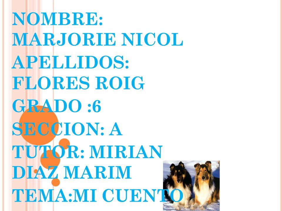 NOMBRE: MARJORIE NICOL APELLIDOS: FLORES ROIG GRADO :6 SECCION: A TUTOR: MIRIAN DIAZ MARIM TEMA:MI CUENTO