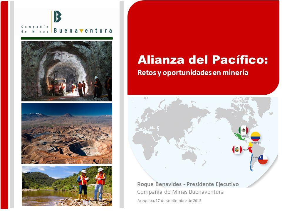 Roque Benavides - Presidente Ejecutivo Compañía de Minas Buenaventura Arequipa, 17 de septiembre de 2013 Alianza del Pacífico: Retos y oportunidades en minería