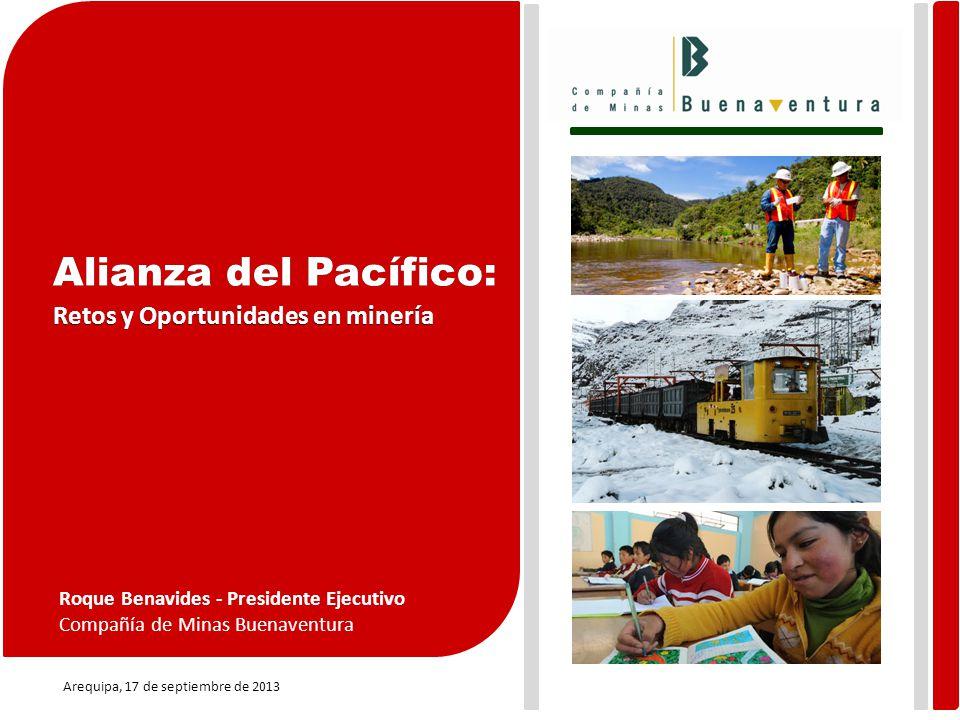 Arequipa, 17 de septiembre de 2013 Roque Benavides - Presidente Ejecutivo Compañía de Minas Buenaventura Alianza del Pacífico: Retos y Oportunidades en minería