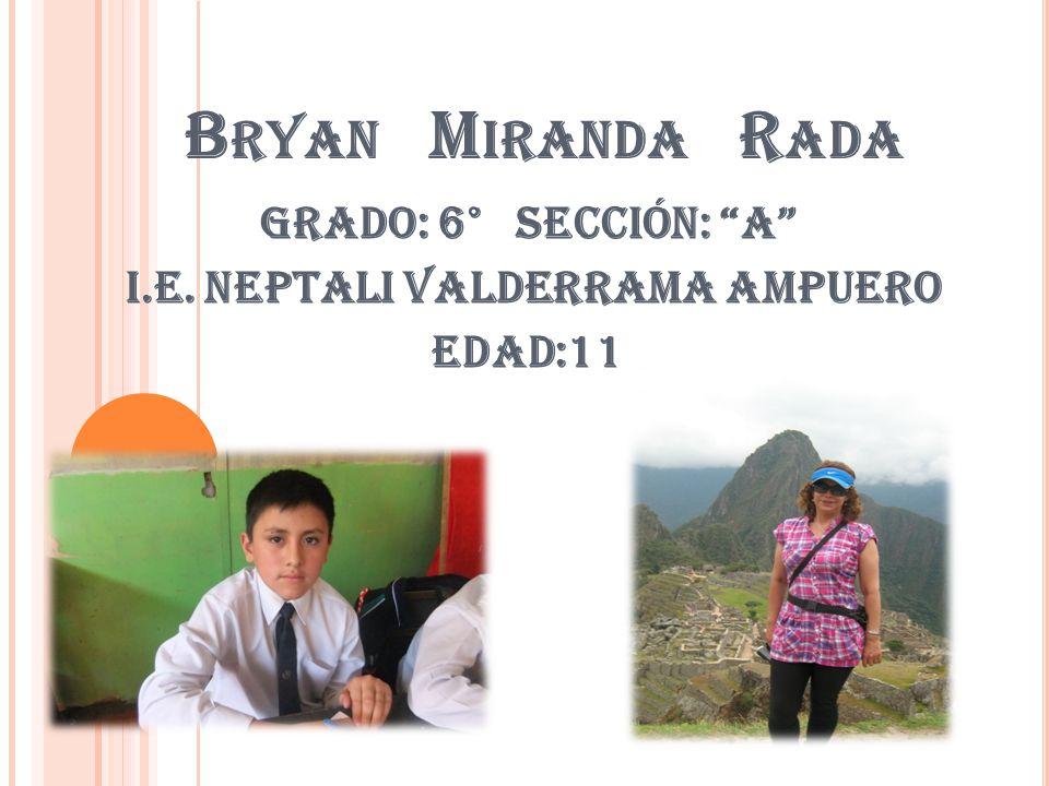 B RYAN M IRANDA R ADA Grado: 6° Sección: A I.E. NEPTALI VALDERRAMA AMPUERO EDAD:11