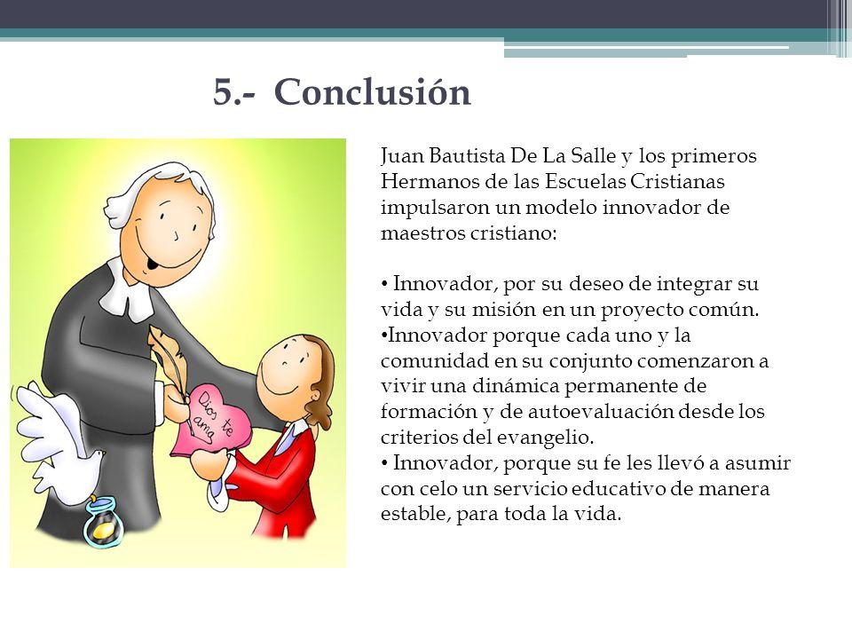 5.- Conclusión Juan Bautista De La Salle y los primeros Hermanos de las Escuelas Cristianas impulsaron un modelo innovador de maestros cristiano: Inno