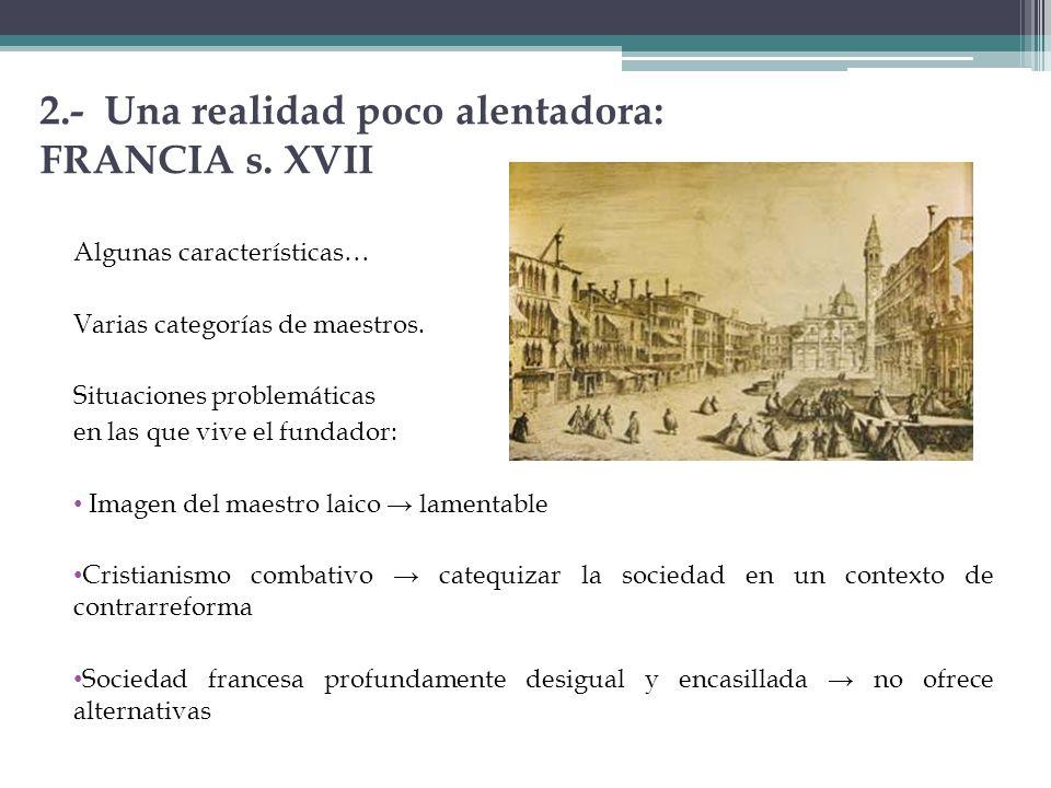 2.- Una realidad poco alentadora: FRANCIA s. XVII Algunas características… Varias categorías de maestros. Situaciones problemáticas en las que vive el