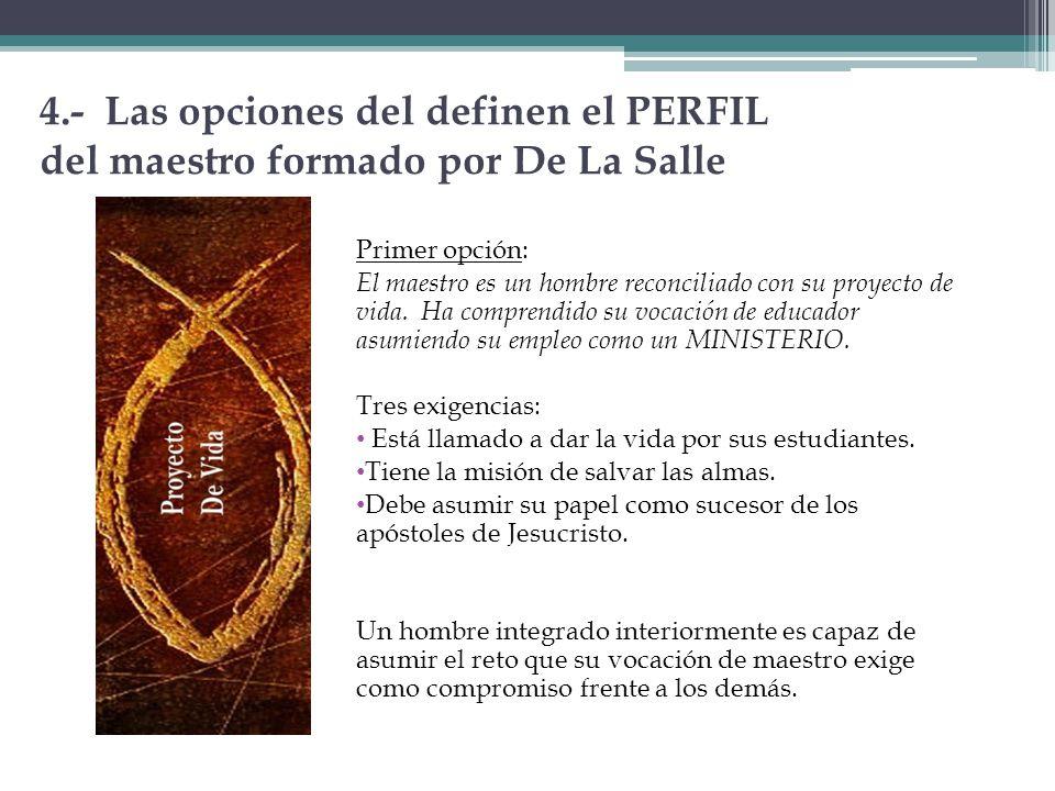 4.- Las opciones del definen el PERFIL del maestro formado por De La Salle Primer opción: El maestro es un hombre reconciliado con su proyecto de vida
