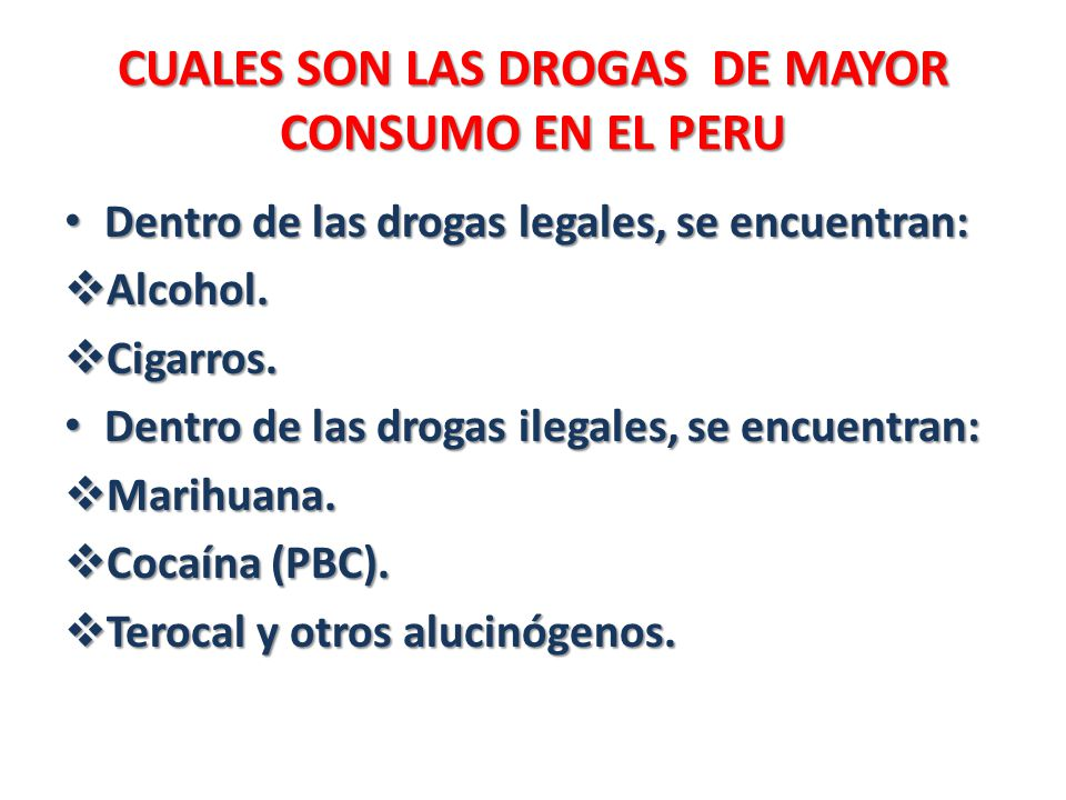CUALES SON LAS DROGAS DE MAYOR CONSUMO EN EL PERU CUALES SON LAS DROGAS DE MAYOR CONSUMO EN EL PERU Dentro de las drogas legales, se encuentran: Dentr