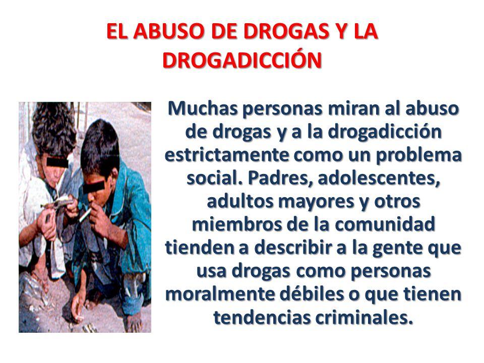 EL ABUSO DE DROGAS Y LA DROGADICCIÓN Muchas personas miran al abuso de drogas y a la drogadicción estrictamente como un problema social. Padres, adole