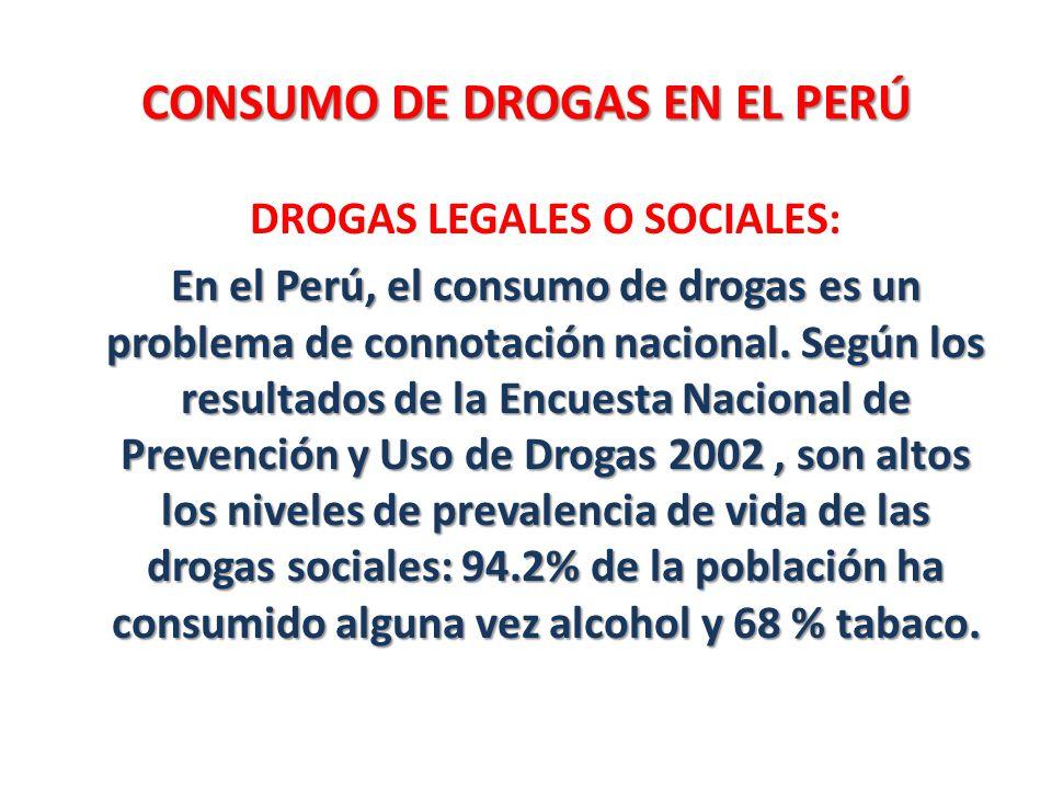 CONSUMO DE DROGAS EN EL PERÚ DROGAS LEGALES O SOCIALES: En el Perú, el consumo de drogas es un problema de connotación nacional. Según los resultados