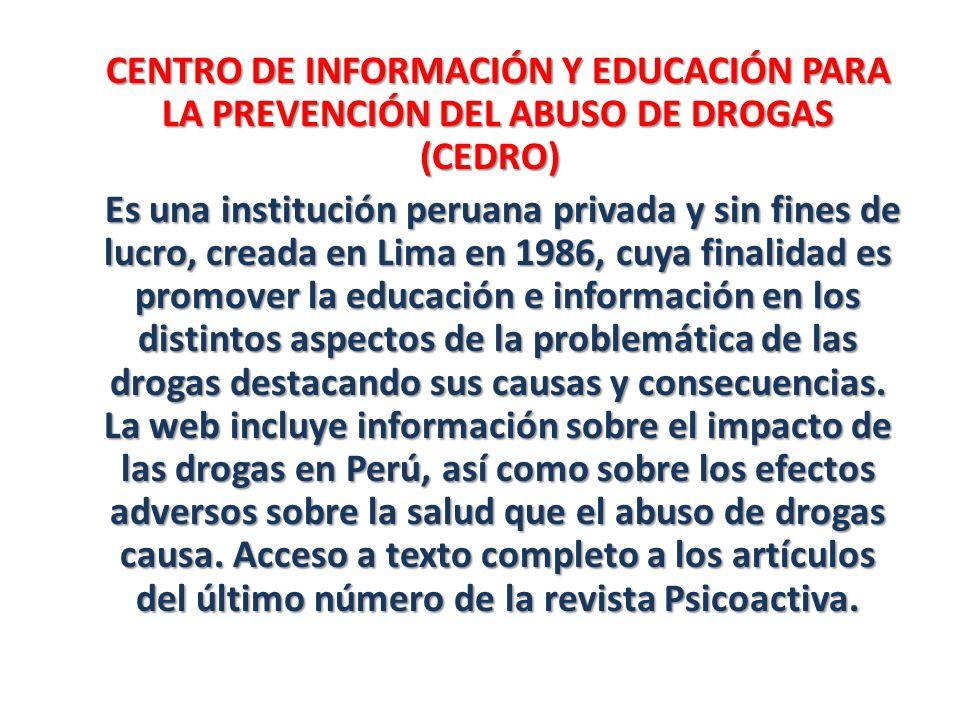 CENTRO DE INFORMACIÓN Y EDUCACIÓN PARA LA PREVENCIÓN DEL ABUSO DE DROGAS (CEDRO) Es una institución peruana privada y sin fines de lucro, creada en Li