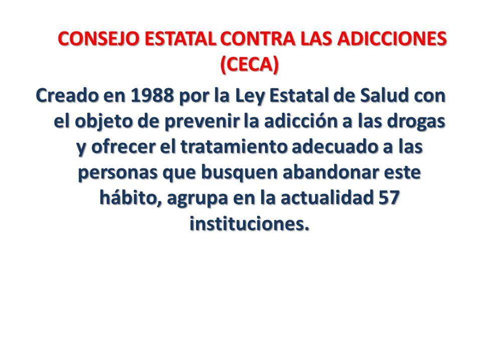 CONSEJO ESTATAL CONTRA LAS ADICCIONES (CECA) CONSEJO ESTATAL CONTRA LAS ADICCIONES (CECA) Creado en 1988 por la Ley Estatal de Salud con el objeto de