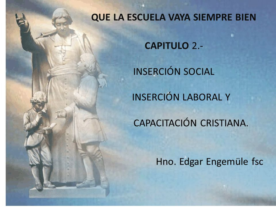 QUE LA ESCUELA VAYA SIEMPRE BIEN CAPITULO 2.- INSERCIÓN SOCIAL INSERCIÓN LABORAL Y CAPACITACIÓN CRISTIANA.