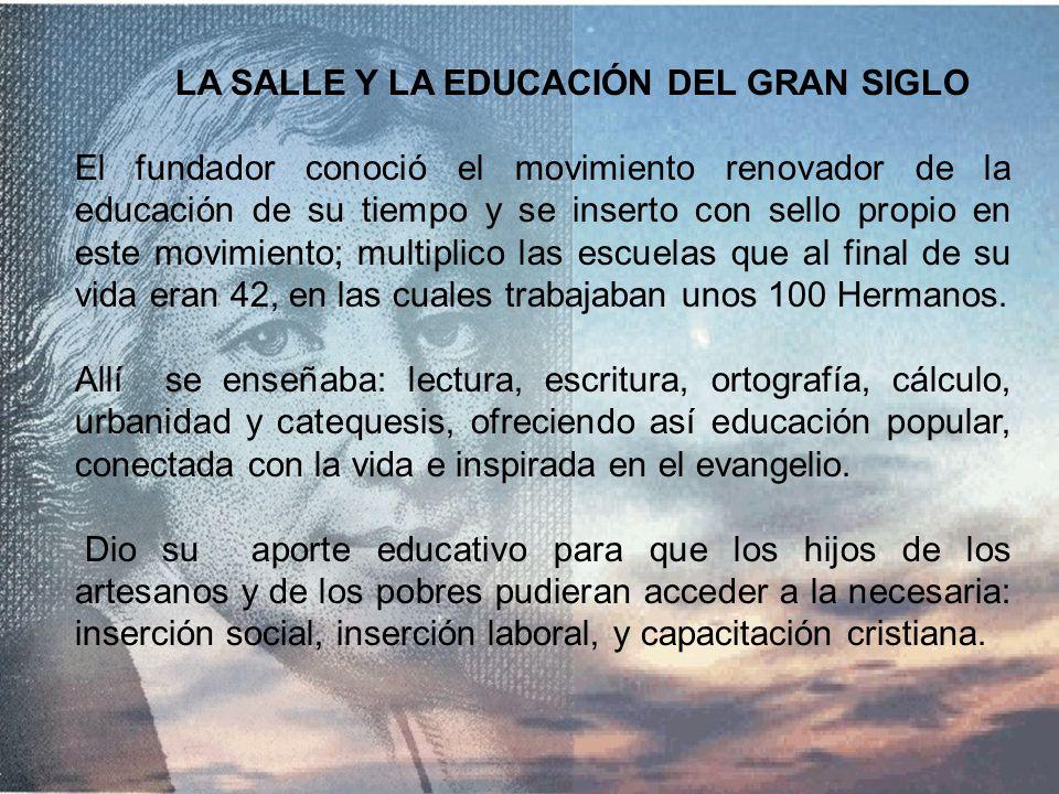 LA SALLE Y LA EDUCACIÓN DEL GRAN SIGLO El fundador conoció el movimiento renovador de la educación de su tiempo y se inserto con sello propio en este movimiento; multiplico las escuelas que al final de su vida eran 42, en las cuales trabajaban unos 100 Hermanos.