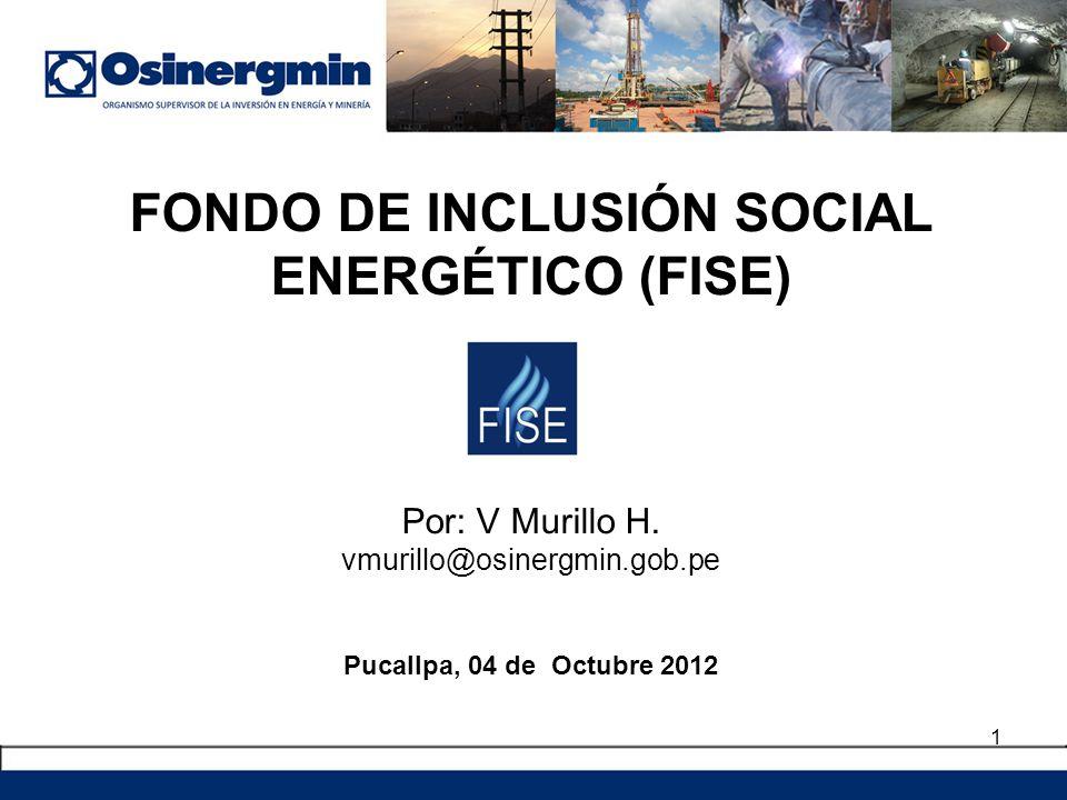 FONDO DE INCLUSIÓN SOCIAL ENERGÉTICO (FISE) Por: V Murillo H. vmurillo@osinergmin.gob.pe Pucallpa, 04 de Octubre 2012 1
