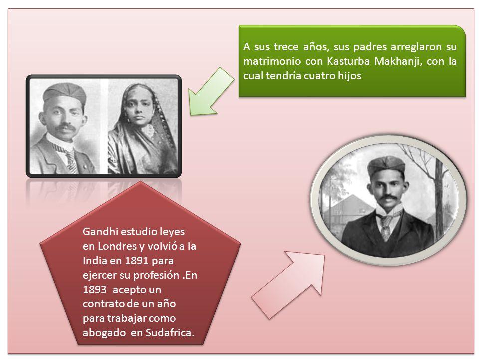 A sus trece años, sus padres arreglaron su matrimonio con Kasturba Makhanji, con la cual tendría cuatro hijos Gandhi estudio leyes en Londres y volvió a la India en 1891 para ejercer su profesión.En 1893 acepto un contrato de un año para trabajar como abogado en Sudafrica.