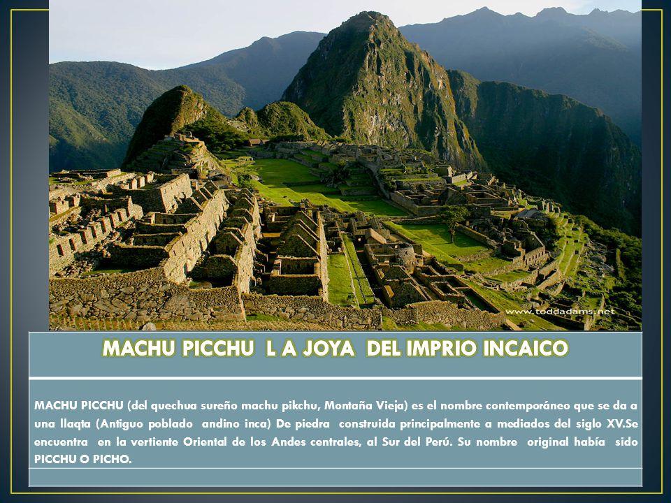MACHU PICCHU (del quechua sureño machu pikchu, Montaña Vieja) es el nombre contemporáneo que se da a una llaqta (Antiguo poblado andino inca) De piedr