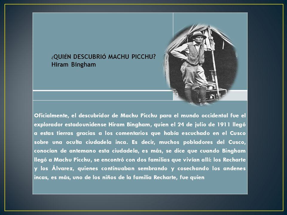 Oficialmente, el descubridor de Machu Picchu para el mundo occidental fue el explorador estadounidense Hiram Bingham, quien el 24 de julio de 1911 lle