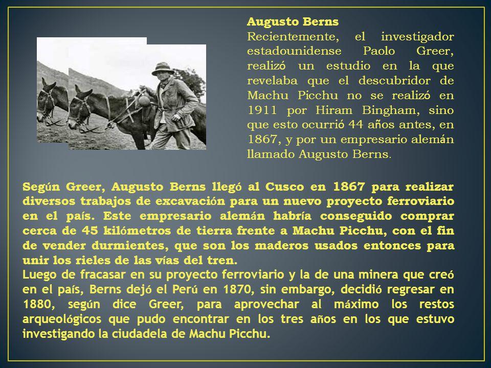 Augusto Berns Recientemente, el investigador estadounidense Paolo Greer, realiz ó un estudio en la que revelaba que el descubridor de Machu Picchu no