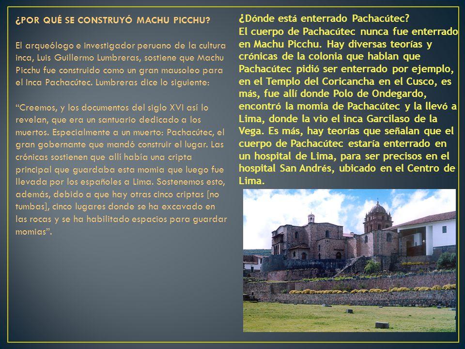 ¿ D ó nde est á enterrado Pachac ú tec? El cuerpo de Pachac ú tec nunca fue enterrado en Machu Picchu. Hay diversas teor í as y cr ó nicas de la colon