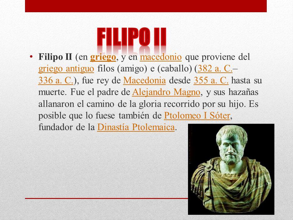 Filipo II (en griego, y en macedonio que proviene del griego antiguo filos (amigo) e (caballo) (382 a. C.– 336 a. C.), fue rey de Macedonia desde 355