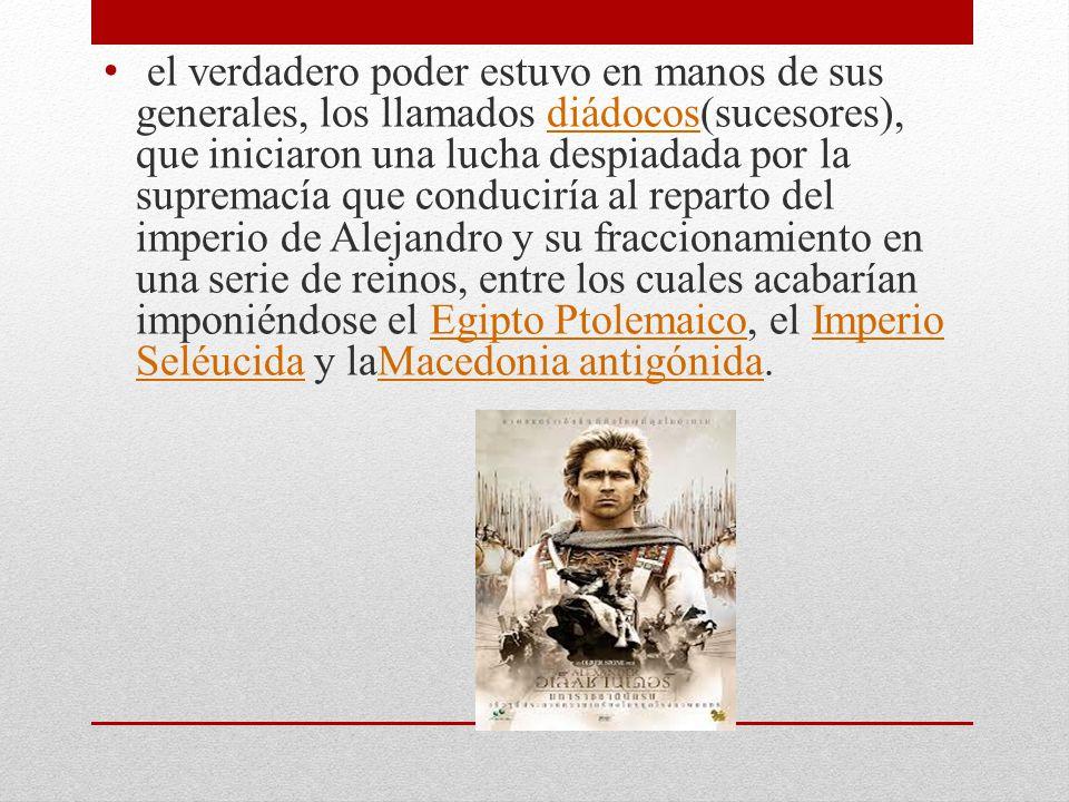 el verdadero poder estuvo en manos de sus generales, los llamados diádocos(sucesores), que iniciaron una lucha despiadada por la supremacía que conduciría al reparto del imperio de Alejandro y su fraccionamiento en una serie de reinos, entre los cuales acabarían imponiéndose el Egipto Ptolemaico, el Imperio Seléucida y laMacedonia antigónida.diádocosEgipto PtolemaicoImperio SeléucidaMacedonia antigónida