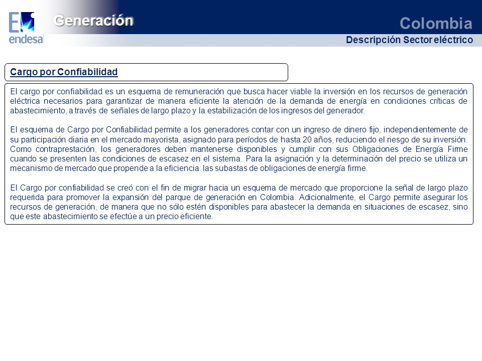 Colombia Descripción Sector eléctrico GeneraciónGeneración Cargo por Confiabilidad El cargo por confiabilidad es un esquema de remuneración que busca