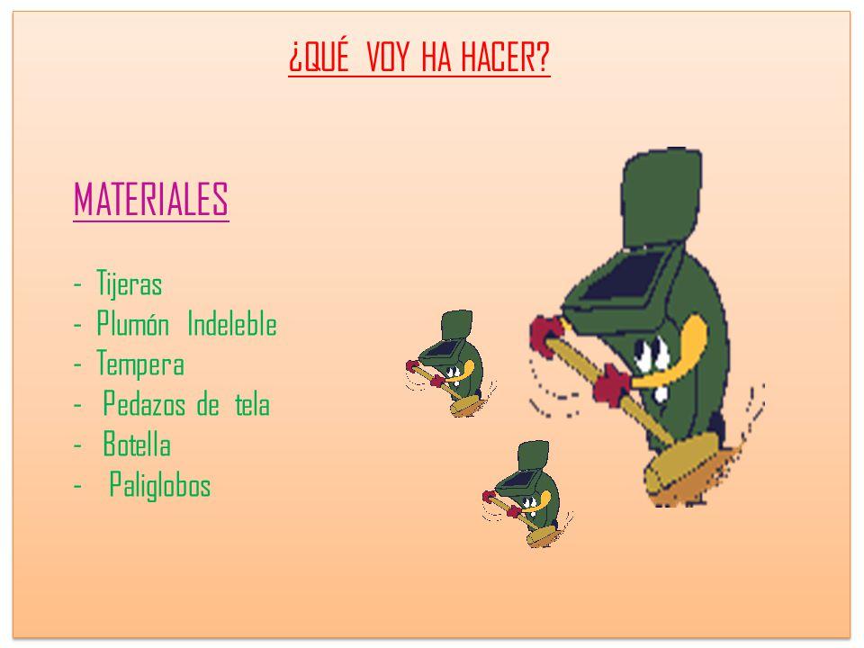 MATERIALES - Tijeras - Plumón Indeleble - Tempera - Pedazos de tela - Botella - Paliglobos ¿QUÉ VOY HA HACER?