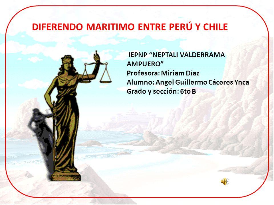 IEPNP NEPTALI VALDERRAMA AMPUERO Profesora: Miriam Díaz Alumno: Angel Guillermo Cáceres Ynca Grado y sección: 6to B DIFERENDO MARITIMO ENTRE PERÚ Y CH