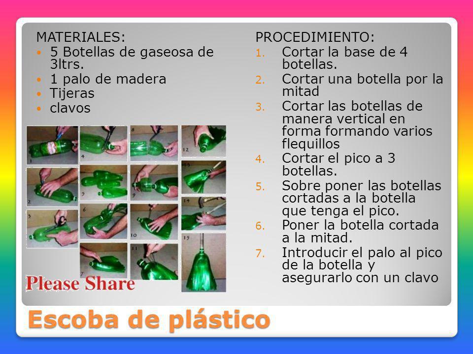 Escoba de plástico MATERIALES: 5 Botellas de gaseosa de 3ltrs. 1 palo de madera Tijeras clavos PROCEDIMIENTO: 1. Cortar la base de 4 botellas. 2. Cort