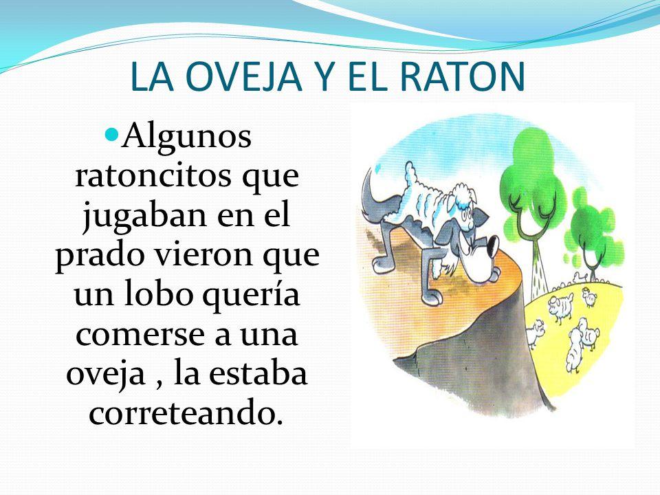 LA OVEJA Y EL RATON Algunos ratoncitos que jugaban en el prado vieron que un lobo quería comerse a una oveja, la estaba correteando.