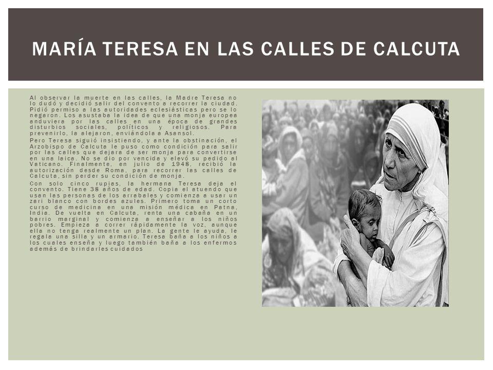 Al observar la muerte en las calles, la Madre Teresa no lo dudó y decidió salir del convento a recorrer la ciudad. Pidió permiso a las autoridades ecl