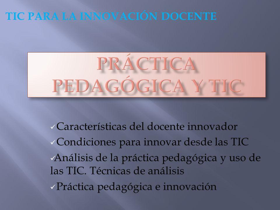 Características del docente innovador Condiciones para innovar desde las TIC Análisis de la práctica pedagógica y uso de las TIC. Técnicas de análisis