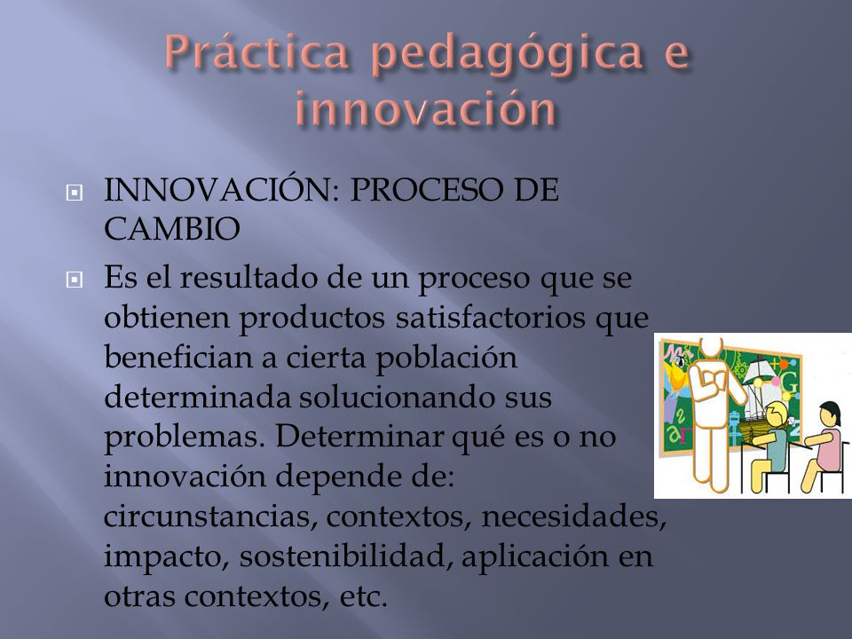 INNOVACIÓN: PROCESO DE CAMBIO Es el resultado de un proceso que se obtienen productos satisfactorios que benefician a cierta población determinada sol