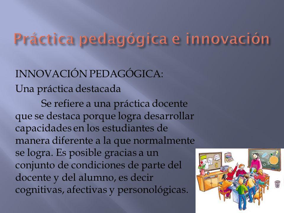 INNOVACIÓN PEDAGÓGICA: Una práctica destacada Se refiere a una práctica docente que se destaca porque logra desarrollar capacidades en los estudiantes