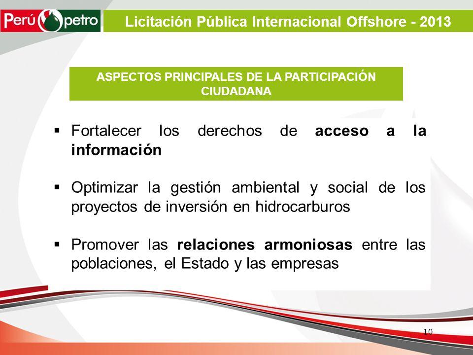 Fortalecer los derechos de acceso a la información Optimizar la gestión ambiental y social de los proyectos de inversión en hidrocarburos Promover las relaciones armoniosas entre las poblaciones, el Estado y las empresas ASPECTOS PRINCIPALES DE LA PARTICIPACIÓN CIUDADANA 10 Licitación Pública Internacional Offshore - 2013